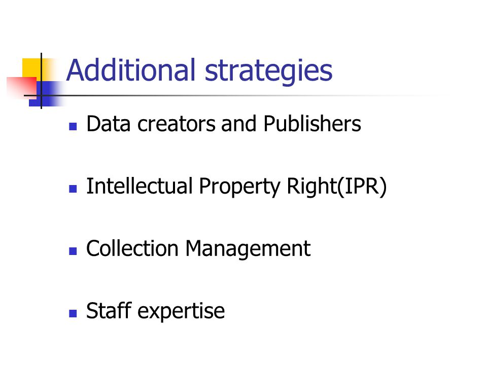 Additional strategies Data creators and Publishers Intellectual Property Right(IPR) Collection Management Staff expertise