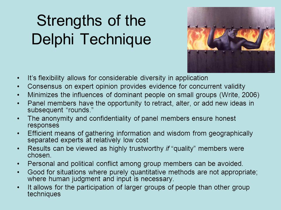 Strengths of the Delphi Technique Its flexibility allows for considerable diversity in application Consensus on expert opinion provides evidence for c