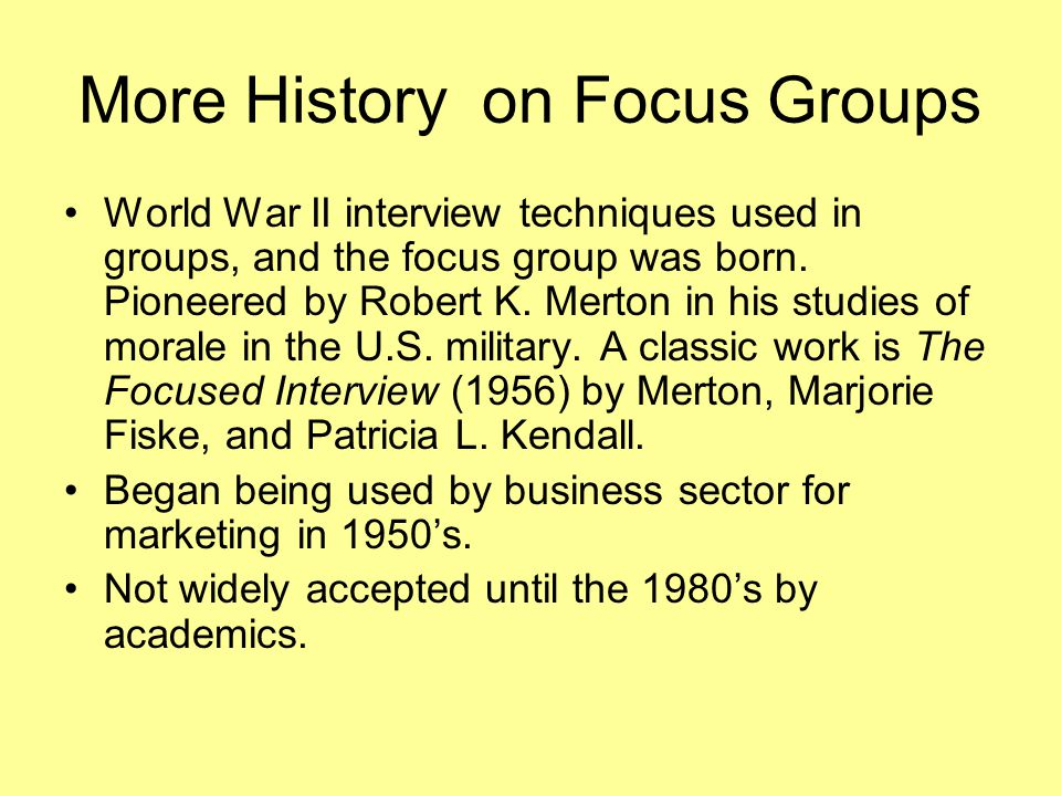 More History on Focus Groups World War II interview techniques used in groups, and the focus group was born. Pioneered by Robert K. Merton in his stud
