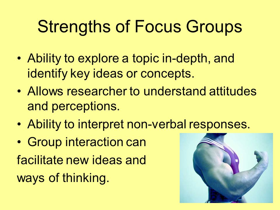 Strengths of Focus Groups Ability to explore a topic in-depth, and identify key ideas or concepts. Allows researcher to understand attitudes and perce