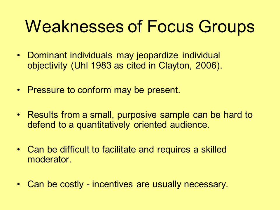 Weaknesses of Focus Groups Dominant individuals may jeopardize individual objectivity (Uhl 1983 as cited in Clayton, 2006). Pressure to conform may be