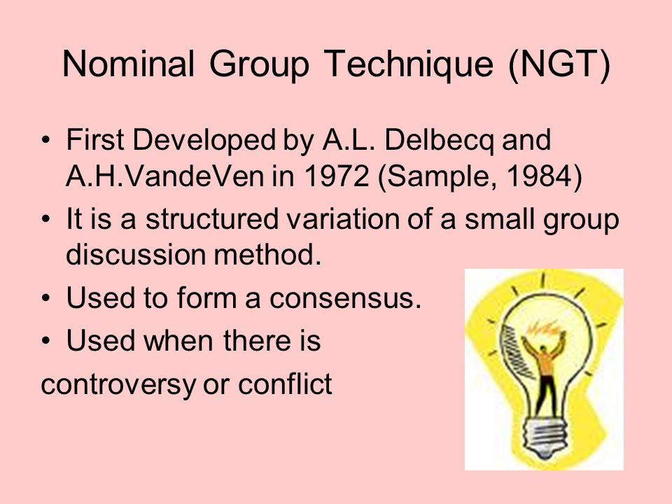 Nominal Group Technique (NGT) First Developed by A.L. Delbecq and A.H.VandeVen in 1972 (Sample, 1984) It is a structured variation of a small group di