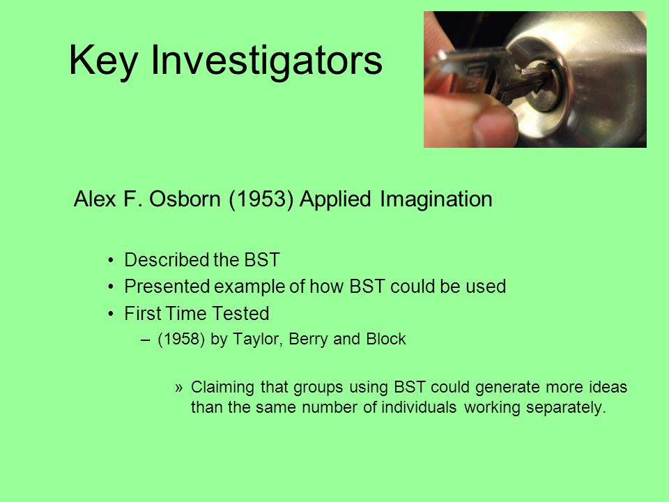 Key Investigators Alex F. Osborn (1953) Applied Imagination Described the BST Presented example of how BST could be used First Time Tested –(1958) by