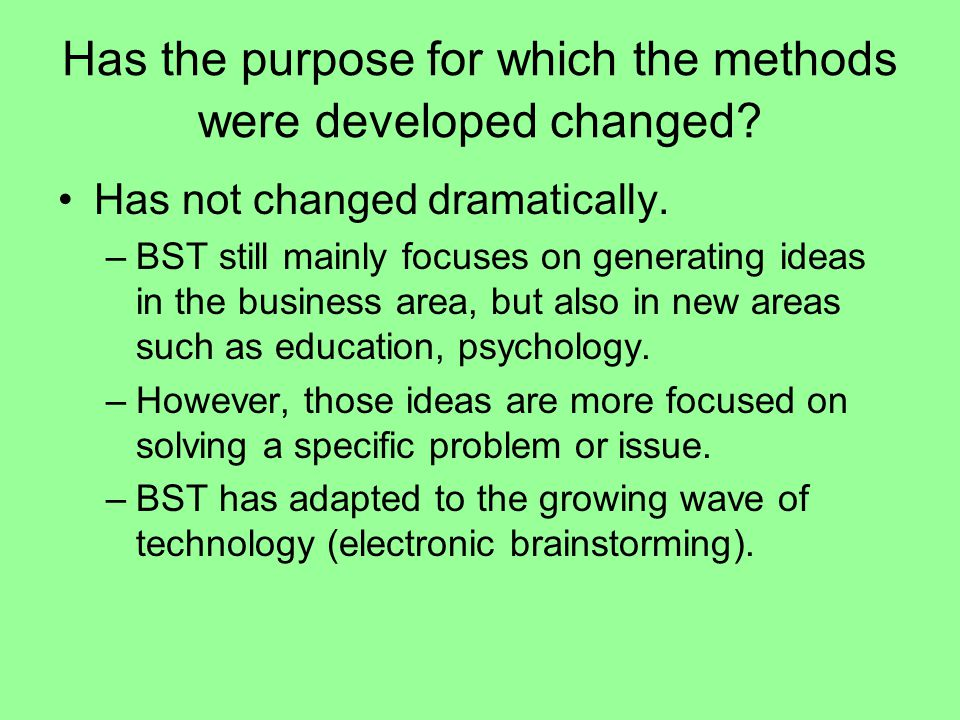 Has the purpose for which the methods were developed changed? Has not changed dramatically. –BST still mainly focuses on generating ideas in the busin