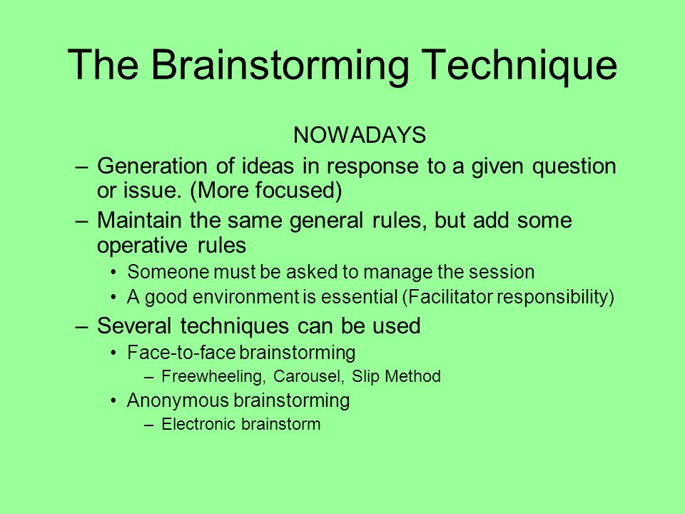 The Brainstorming Technique NOWADAYS –Generation of ideas in response to a given question or issue. (More focused) –Maintain the same general rules, b