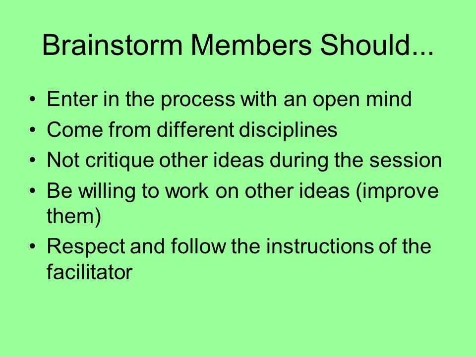 Brainstorm Members Should... Enter in the process with an open mind Come from different disciplines Not critique other ideas during the session Be wil
