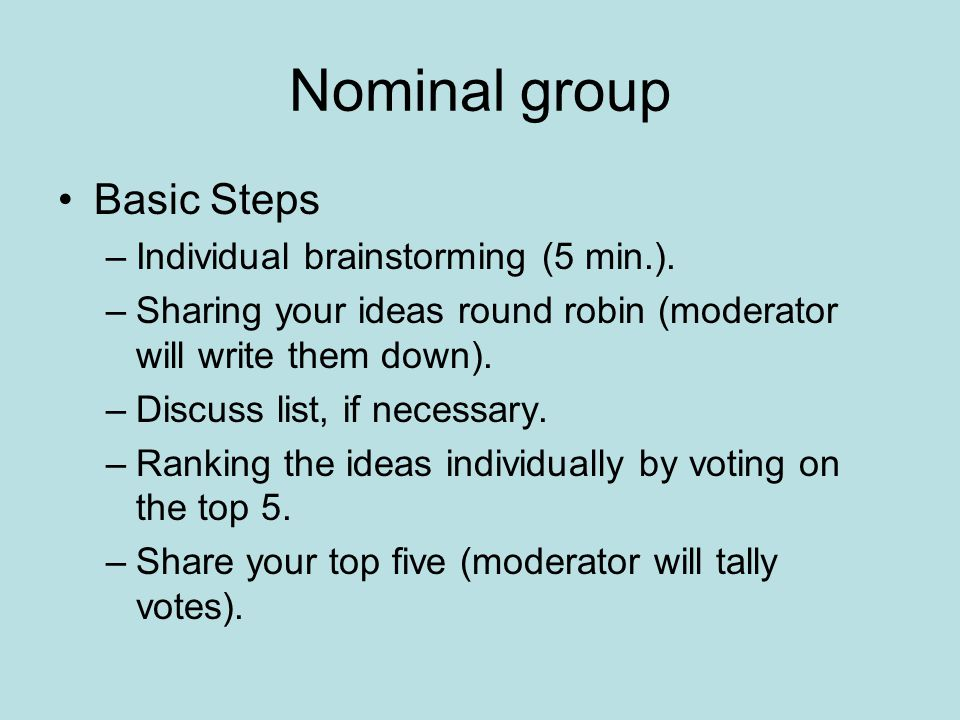 Nominal group Basic Steps –Individual brainstorming (5 min.). –Sharing your ideas round robin (moderator will write them down). –Discuss list, if nece