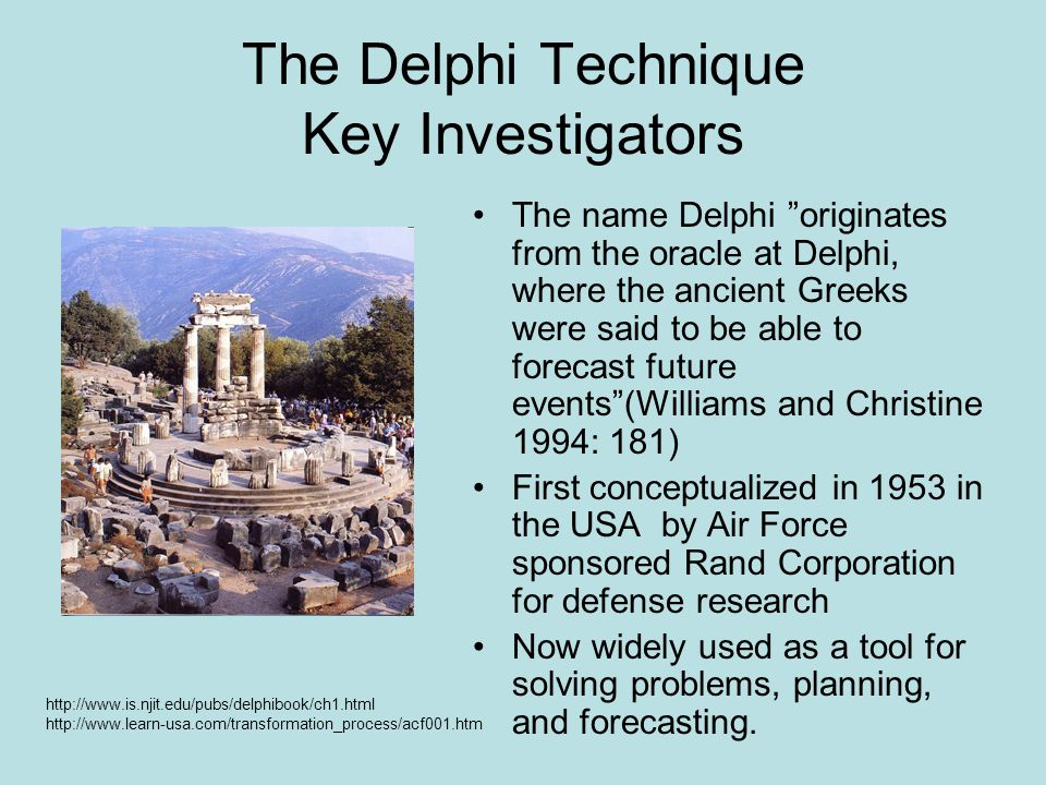 The Delphi Technique Key Investigators The name Delphi originates from the oracle at Delphi, where the ancient Greeks were said to be able to forecast