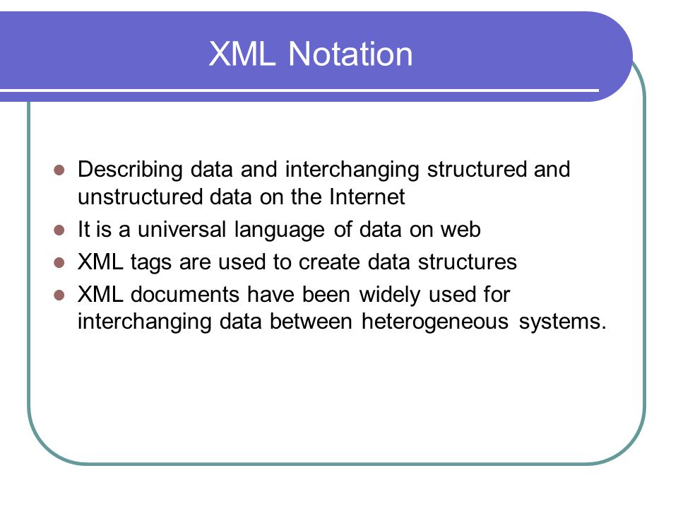 XML Notation Describing data and interchanging structured and unstructured data on the Internet It is a universal language of data on web XML tags are