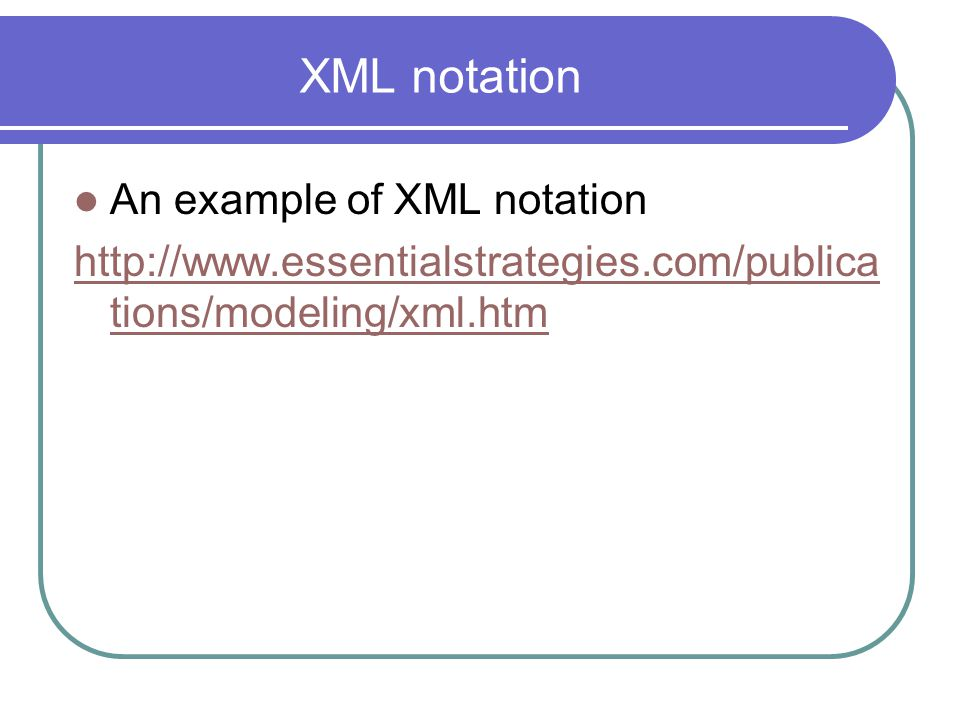 XML notation An example of XML notation http://www.essentialstrategies.com/publica tions/modeling/xml.htm