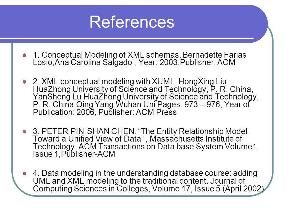References 1. Conceptual Modeling of XML schemas, Bernadette Farias Losio,Ana Carolina Salgado, Year: 2003,Publisher: ACM 2. XML conceptual modeling w