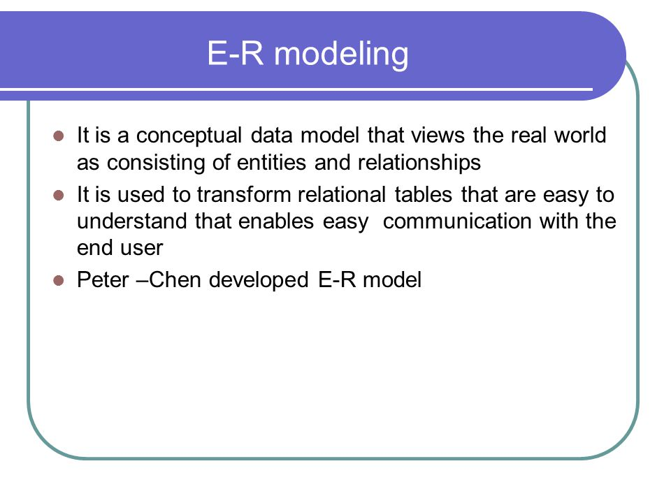 E-R modeling It is a conceptual data model that views the real world as consisting of entities and relationships It is used to transform relational ta