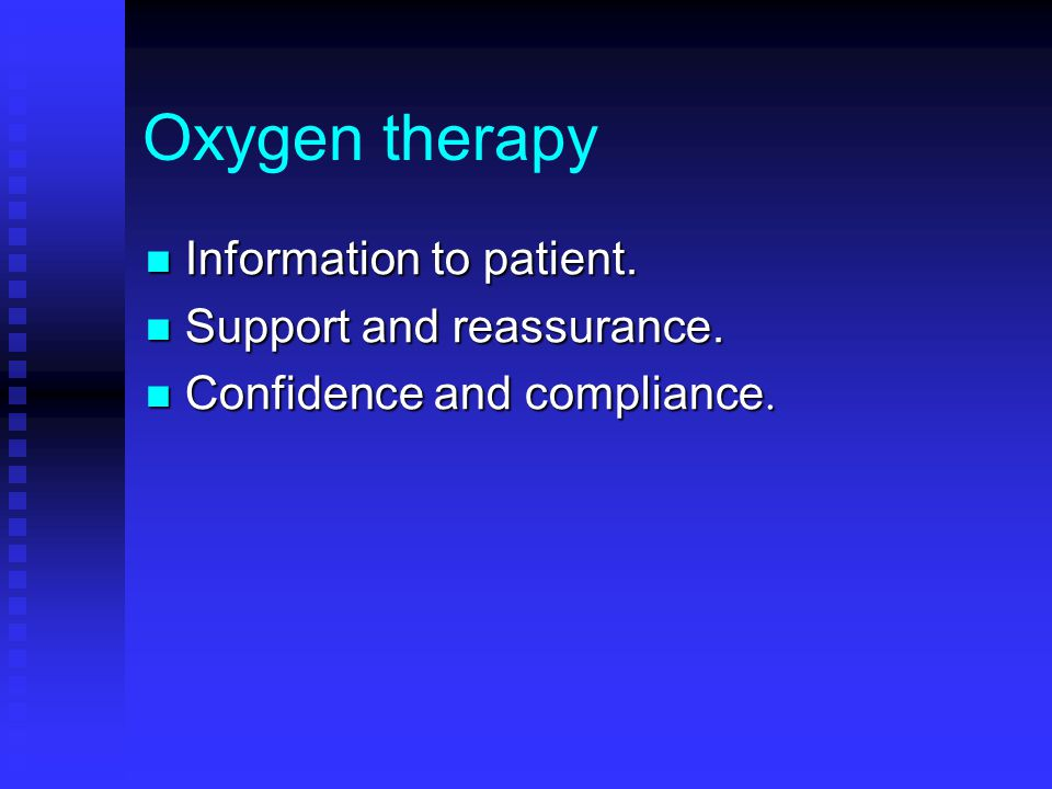 Oxygen therapy Information to patient. Information to patient. Support and reassurance. Support and reassurance. Confidence and compliance. Confidence