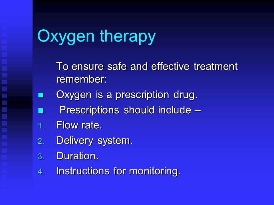 Oxygen therapy To ensure safe and effective treatment remember: Oxygen is a prescription drug. Oxygen is a prescription drug. Prescriptions should inc