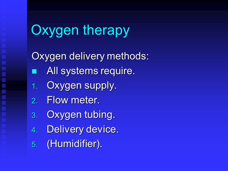 Oxygen therapy Oxygen delivery methods: All systems require. All systems require. 1. Oxygen supply. 2. Flow meter. 3. Oxygen tubing. 4. Delivery devic