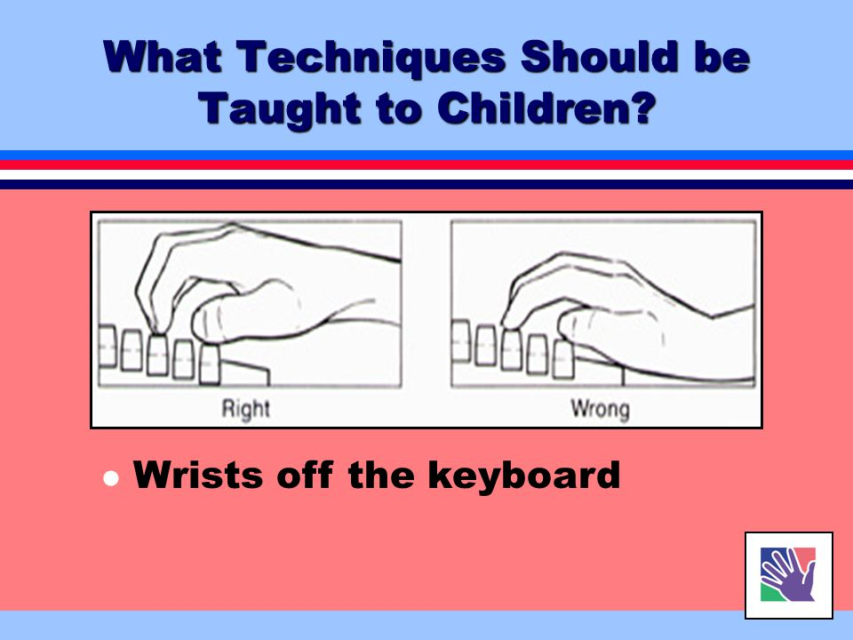 l Right little finger on Enter l Thumb used on Space Bar What Techniques Should be Taught to Children?