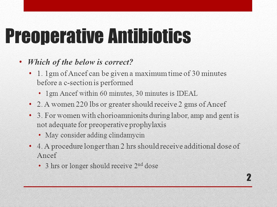Preoperative Antibiotics W hich of the below is correct? 1. 1gm of Ancef can be given a maximum time of 30 minutes before a c-section is performed 1 g