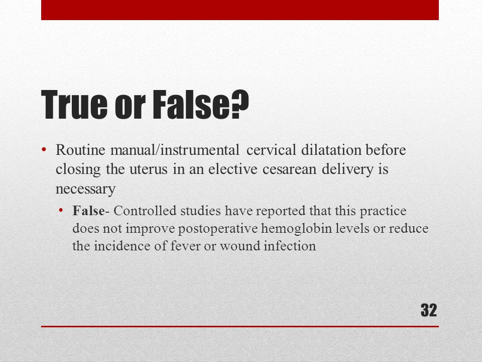 True or False? Routine manual/instrumental cervical dilatation before closing the uterus in an elective cesarean delivery is necessary False- Controll