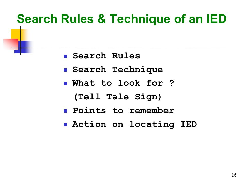 16 Search Rules & Technique of an IED Search Rules Search Technique What to look for .