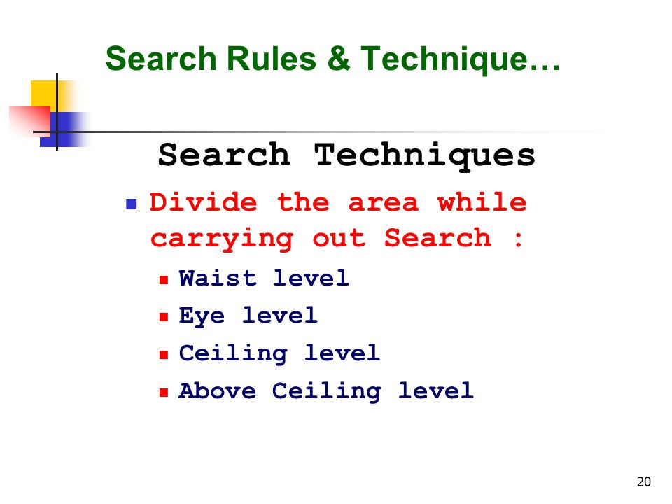 20 Search Rules & Technique… Search Techniques Divide the area while carrying out Search : Waist level Eye level Ceiling level Above Ceiling level
