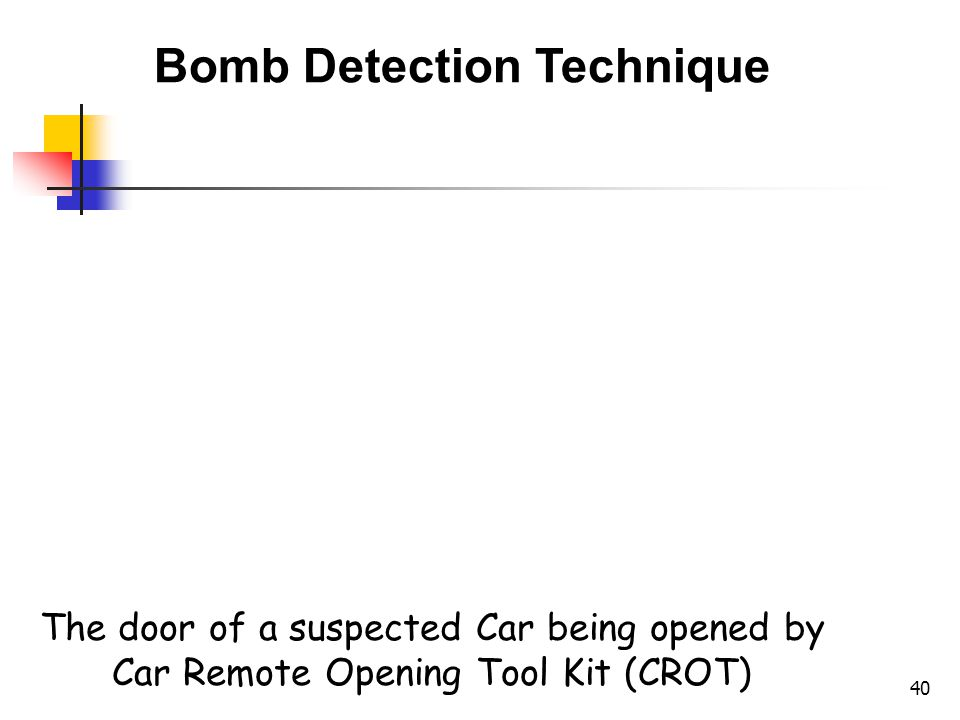 40 Bomb Detection Technique The door of a suspected Car being opened by Car Remote Opening Tool Kit (CROT)