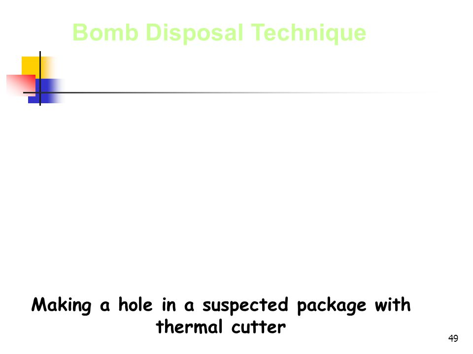 49 Bomb Disposal Technique Making a hole in a suspected package with thermal cutter