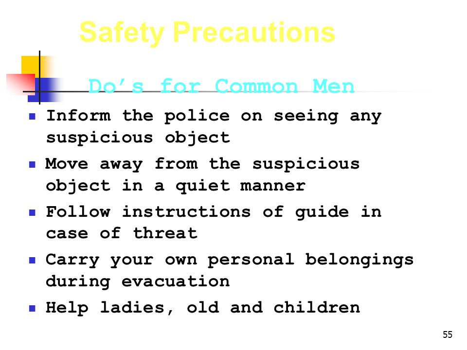 55 Safety Precautions Dos for Common Men Inform the police on seeing any suspicious object Move away from the suspicious object in a quiet manner Follow instructions of guide in case of threat Carry your own personal belongings during evacuation Help ladies, old and children