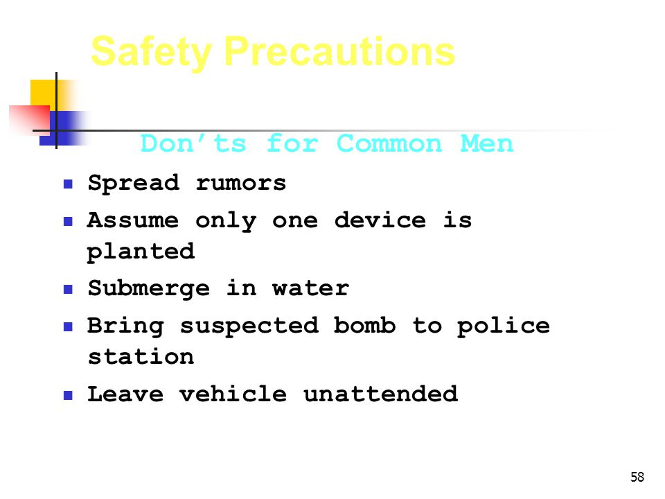 58 Safety Precautions Donts for Common Men Spread rumors Assume only one device is planted Submerge in water Bring suspected bomb to police station Leave vehicle unattended