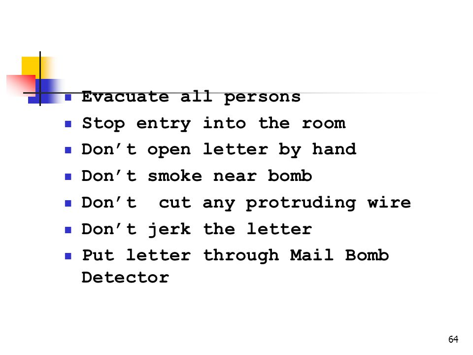 64 Safety Precautions Evacuate all persons Stop entry into the room Dont open letter by hand Dont smoke near bomb Dont cut any protruding wire Dont jerk the letter Put letter through Mail Bomb Detector