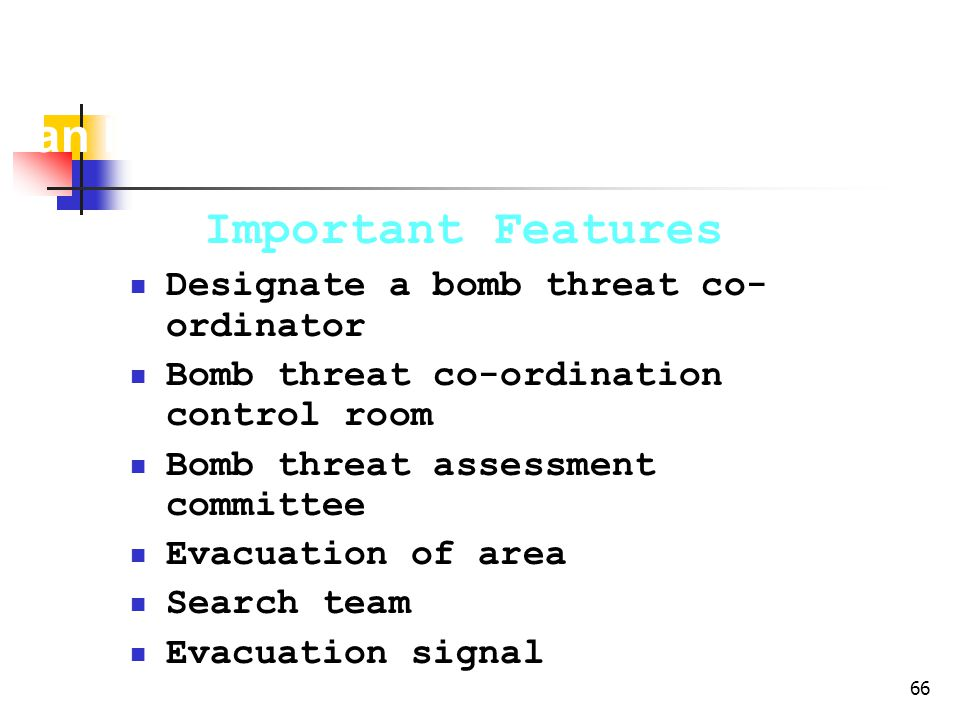66 Bomb Threat Contingency Plan for an Industry Important Features Designate a bomb threat co- ordinator Bomb threat co-ordination control room Bomb threat assessment committee Evacuation of area Search team Evacuation signal