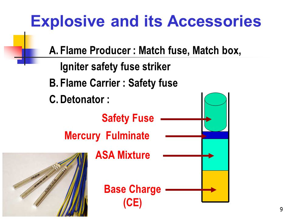 9 Explosive and its Accessories A.Flame Producer : Match fuse, Match box, Igniter safety fuse striker B.Flame Carrier : Safety fuse C.Detonator : Safety Fuse Mercury Fulminate ASA Mixture Base Charge (CE)