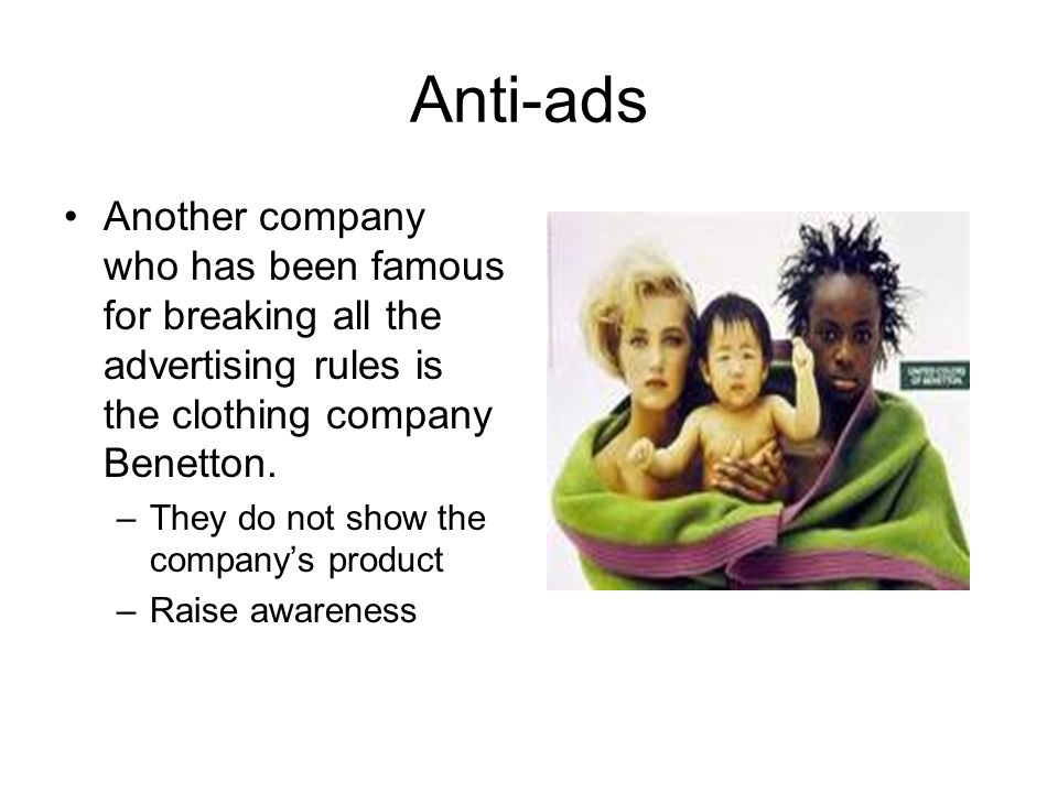 Anti-ads Another company who has been famous for breaking all the advertising rules is the clothing company Benetton. –They do not show the companys p