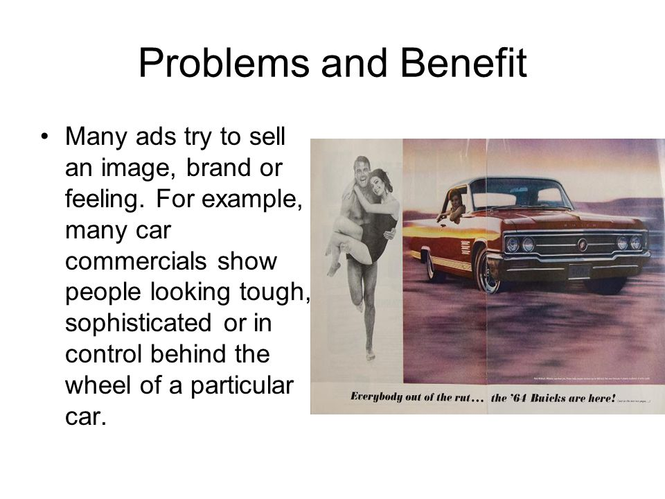 Problems and Benefit Many ads try to sell an image, brand or feeling. For example, many car commercials show people looking tough, sophisticated or in