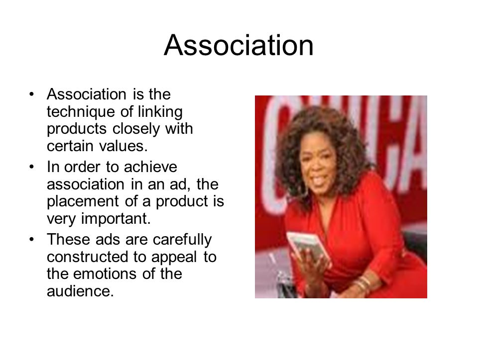 Association Association is the technique of linking products closely with certain values. In order to achieve association in an ad, the placement of a