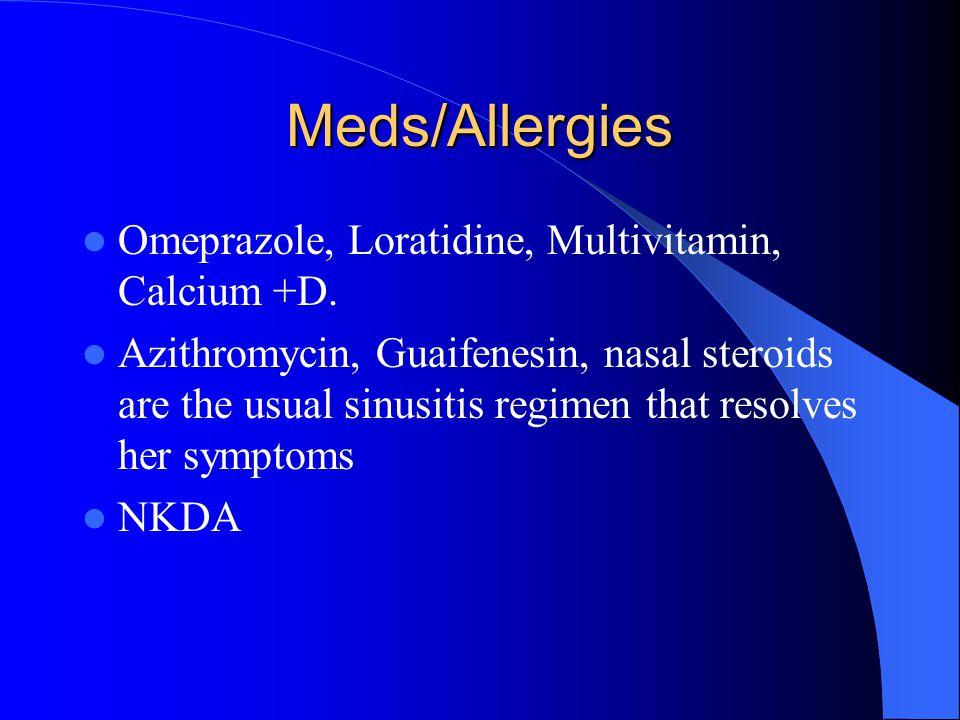 Meds/Allergies Omeprazole, Loratidine, Multivitamin, Calcium +D. Azithromycin, Guaifenesin, nasal steroids are the usual sinusitis regimen that resolv