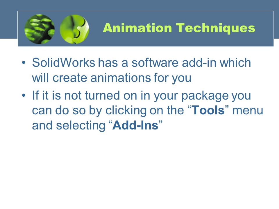 Animation Techniques SolidWorks has a software add-in which will create animations for you If it is not turned on in your package you can do so by clicking on the Tools menu and selecting Add-Ins