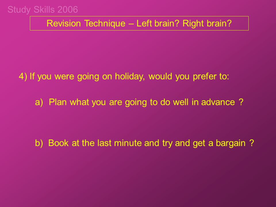 Study Skills 2006 4) If you were going on holiday, would you prefer to: a)Plan what you are going to do well in advance ? b) Book at the last minute a
