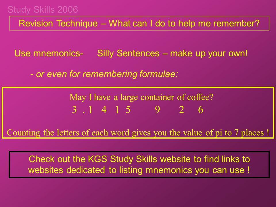 Study Skills 2006 May I have a large container of coffee? Revision Technique – What can I do to help me remember? Use mnemonics-Silly Sentences – make