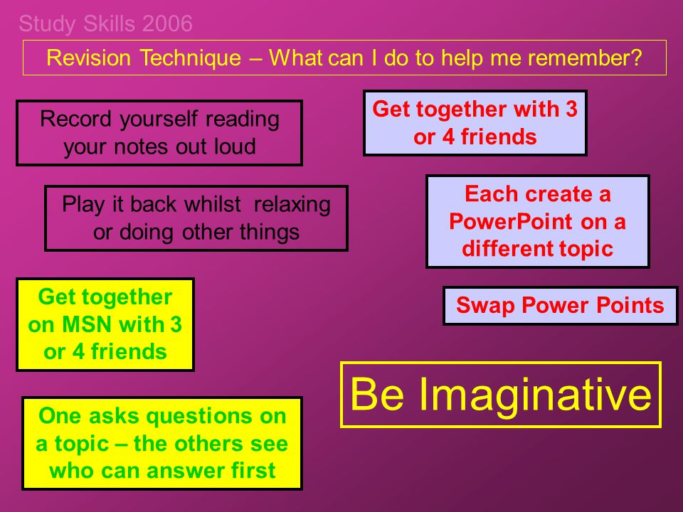 Study Skills 2006 Revision Technique – What can I do to help me remember? Be Imaginative Record yourself reading your notes out loud Play it back whil