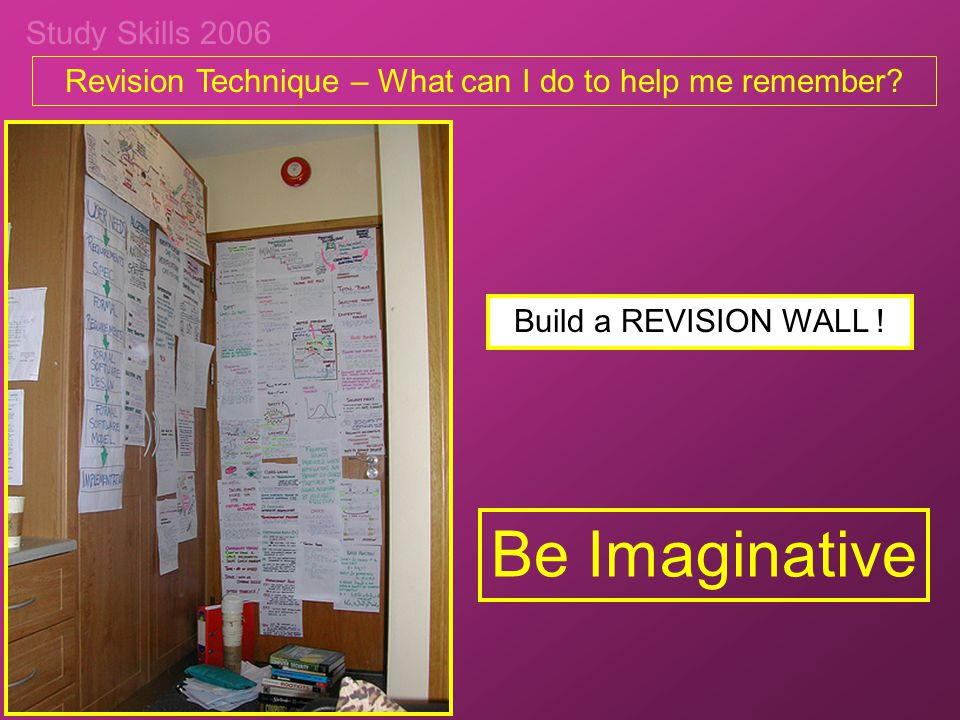 Study Skills 2006 Revision Technique – What can I do to help me remember? Be Imaginative Build a REVISION WALL !