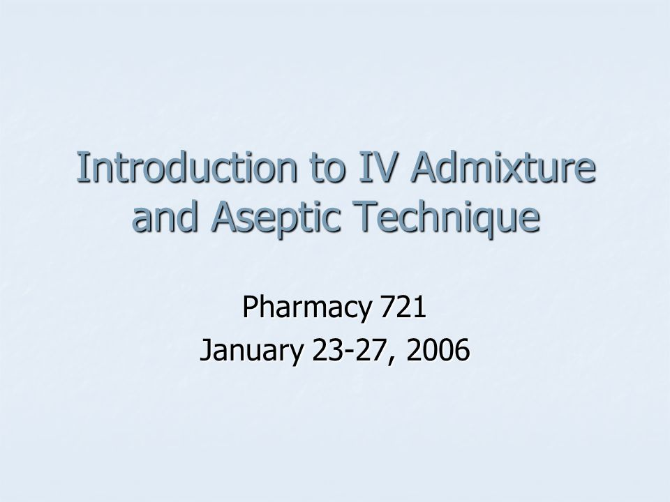Introduction to IV Admixture and Aseptic Technique Pharmacy 721 January 23-27, 2006