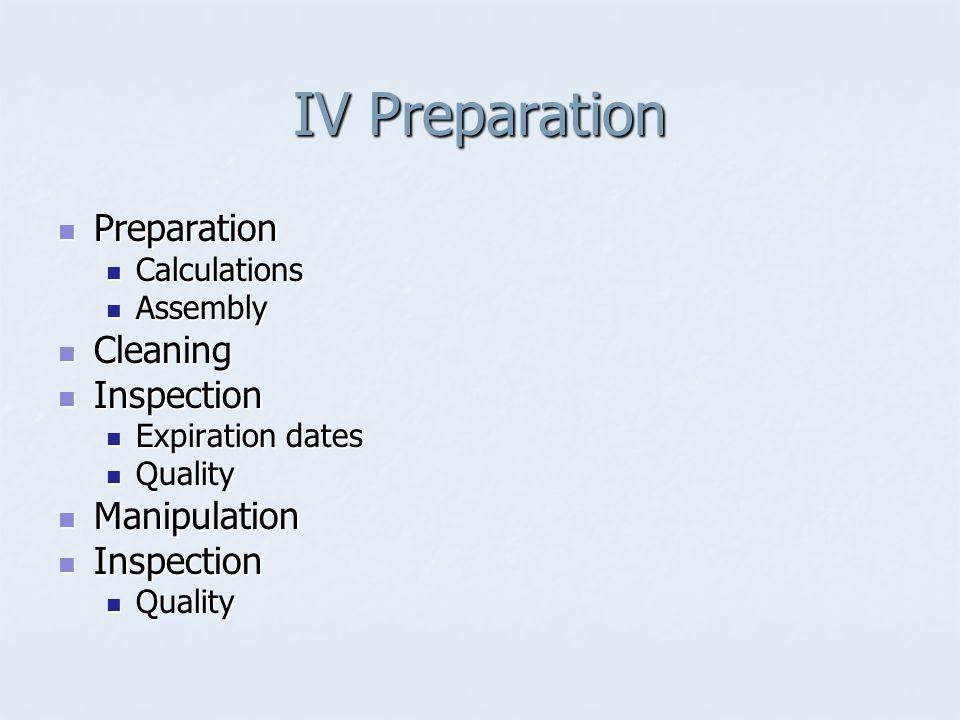 IV Preparation Preparation Preparation Calculations Calculations Assembly Assembly Cleaning Cleaning Inspection Inspection Expiration dates Expiration