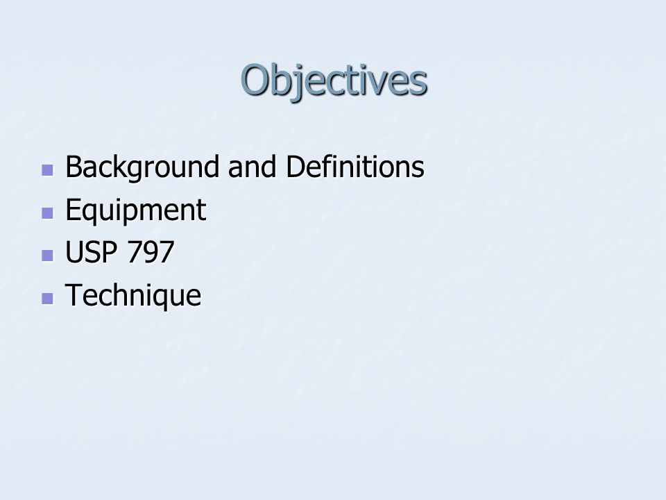 Objectives Background and Definitions Background and Definitions Equipment Equipment USP 797 USP 797 Technique Technique