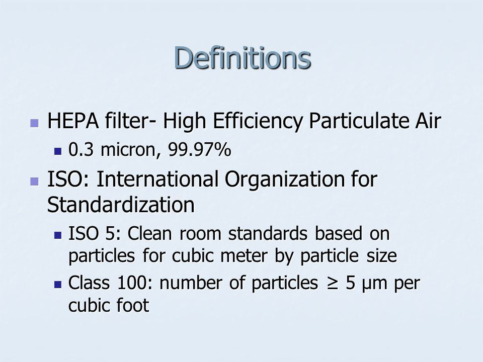 Definitions HEPA filter- High Efficiency Particulate Air HEPA filter- High Efficiency Particulate Air 0.3 micron, 99.97% 0.3 micron, 99.97% ISO: Inter