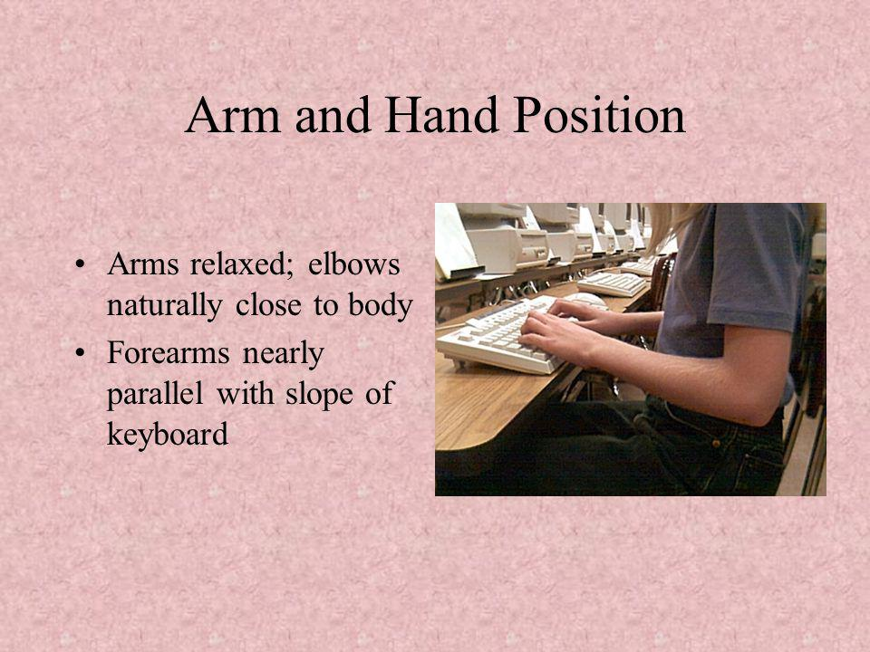 Arm and Hand Position Arms relaxed; elbows naturally close to body Forearms nearly parallel with slope of keyboard