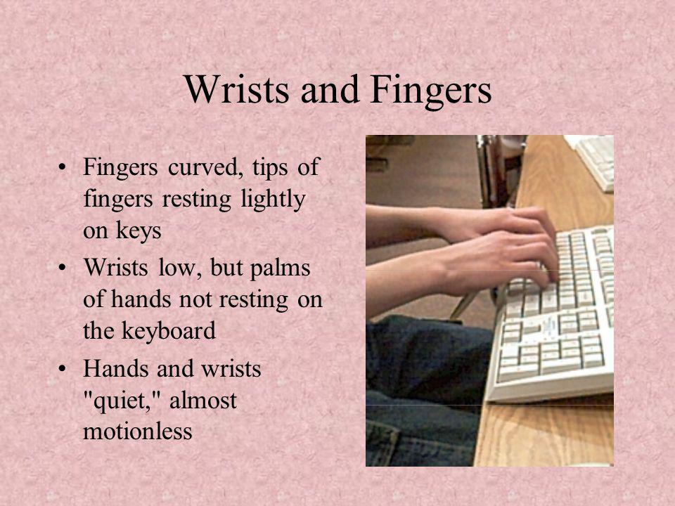 Wrists and Fingers Fingers curved, tips of fingers resting lightly on keys Wrists low, but palms of hands not resting on the keyboard Hands and wrists