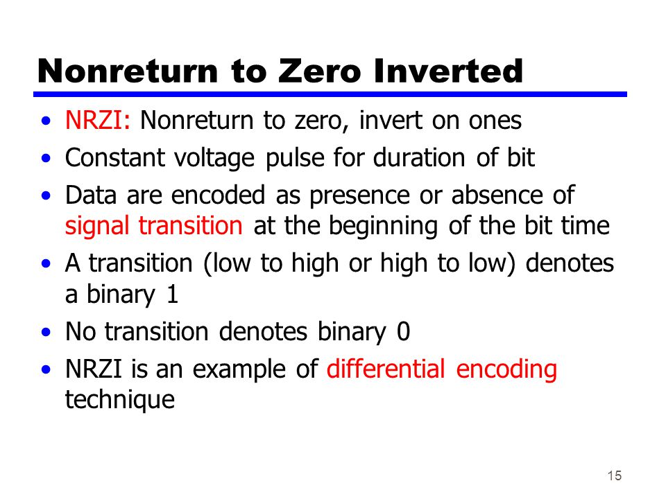 15 Nonreturn to Zero Inverted NRZI: Nonreturn to zero, invert on ones Constant voltage pulse for duration of bit Data are encoded as presence or absence of signal transition at the beginning of the bit time A transition (low to high or high to low) denotes a binary 1 No transition denotes binary 0 NRZI is an example of differential encoding technique