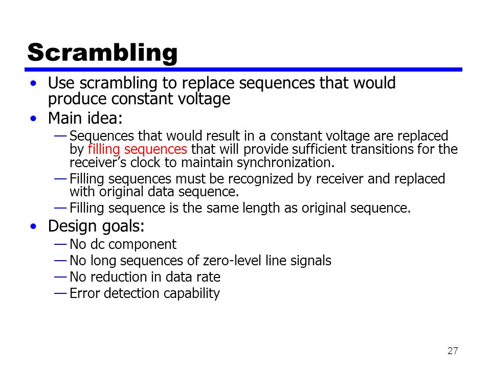 27 Scrambling Use scrambling to replace sequences that would produce constant voltage Main idea: Sequences that would result in a constant voltage are replaced by filling sequences that will provide sufficient transitions for the receivers clock to maintain synchronization.