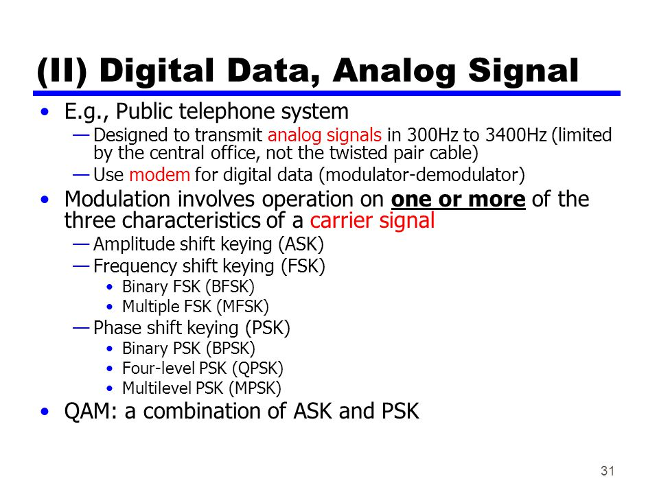 31 (II) Digital Data, Analog Signal E.g., Public telephone system Designed to transmit analog signals in 300Hz to 3400Hz (limited by the central office, not the twisted pair cable) Use modem for digital data (modulator-demodulator) Modulation involves operation on one or more of the three characteristics of a carrier signal Amplitude shift keying (ASK) Frequency shift keying (FSK) Binary FSK (BFSK) Multiple FSK (MFSK) Phase shift keying (PSK) Binary PSK (BPSK) Four-level PSK (QPSK) Multilevel PSK (MPSK) QAM: a combination of ASK and PSK