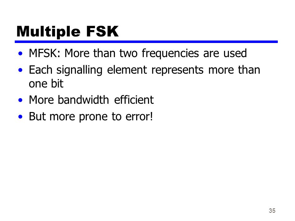 35 Multiple FSK MFSK: More than two frequencies are used Each signalling element represents more than one bit More bandwidth efficient But more prone to error!